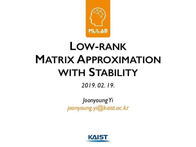 LOW-RANK MATRIX APPROXIMATION WITH STABILITY 2019. 02. 19. JoonyoungYi joonyoung.yi@kaist.ac.kr