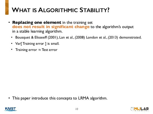 10 • Replacing one element in the training set does not result in significant change to the algorithm's output in a stab...