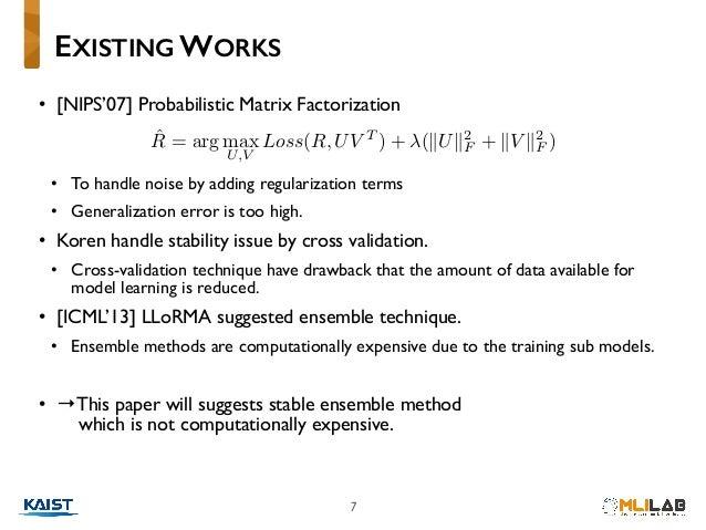 7 • [NIPS'07] Probabilistic Matrix Factorization • To handle noise by adding regularization terms • Generalization error ...