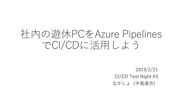 社内の遊休PCをAzure Pipelines でCI/CDに活用しよう 2019/2/21 CI/CD Test Night #3 なかしょ(中島進也)