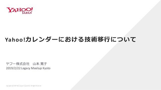 ヤフー株式会社 山本 寛子 2019/2/22 Legacy Meetup Kyoto Yahoo!カレンダーにおける技術移行について Copyright (C) 2019 Yahoo Japan Corporation. All Rights...