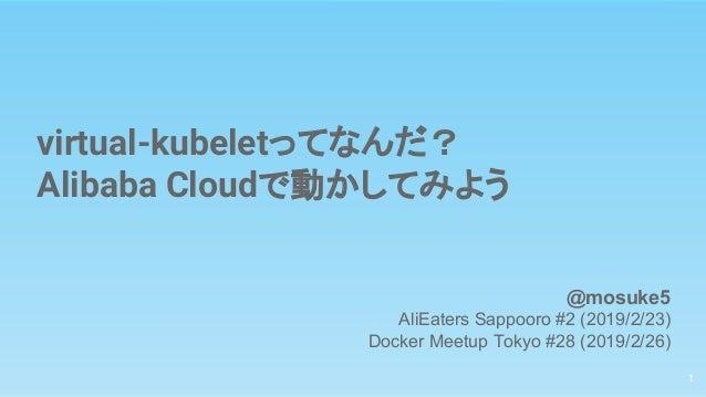 virtual-kubeletってなんだ? Alibaba Cloudで動かしてみよう 1 @mosuke5 AliEaters Sappooro #2 (2019/2/23) Docker Meetup Tokyo #28 (2019/2/2...