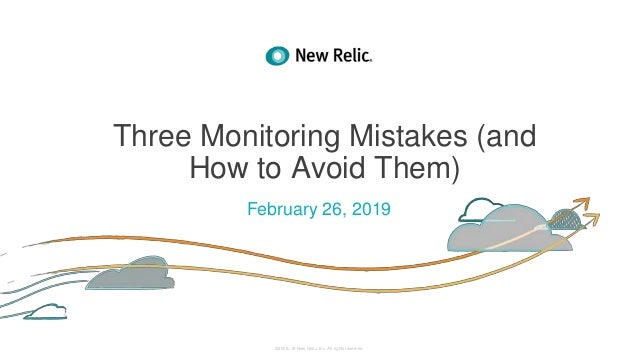 ©2008–18 New Relic, Inc. All rights reserved Three Monitoring Mistakes (and How to Avoid Them) February 26, 2019