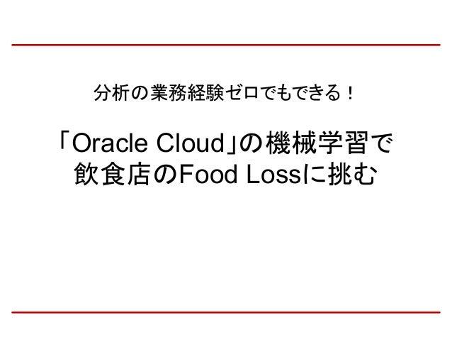 分析の業務経験ゼロでもできる! 「Oracle Cloud」の機械学習で 飲食店のFood Lossに挑む