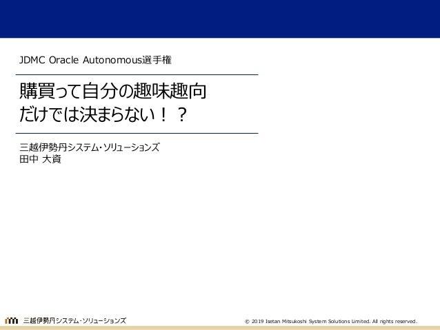 © 2019 Isetan Mitsukoshi System Solutions Limited. All rights reserved. 購買って自分の趣味趣向 だけでは決まらない!? JDMC Oracle Autonomous選手権 ...