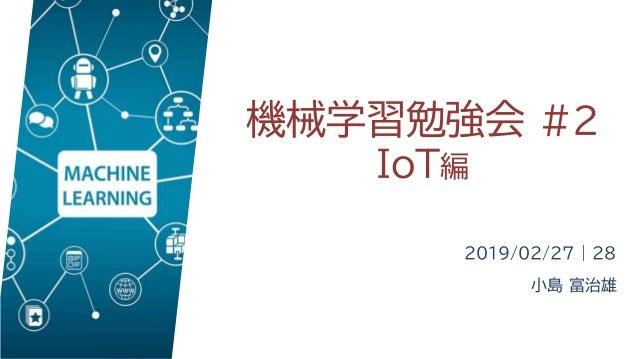 機械学習勉強会 #2 IoT編 2019/02/27 | 28 小島 富治雄