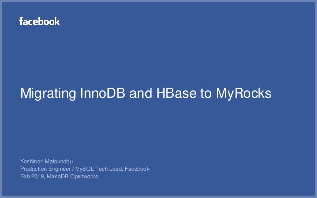 Migrating InnoDB and HBase to MyRocks Yoshinori Matsunobu Production Engineer / MySQL Tech Lead, Facebook Feb 2019, MariaD...