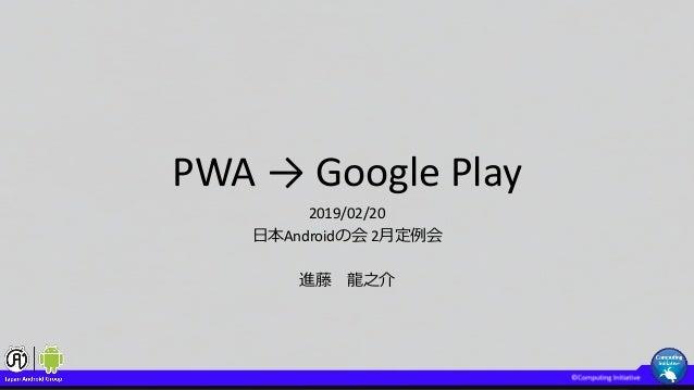 PWA → Google Play 2019/02/20 日本Androidの会 2月定例会 進藤 龍之介