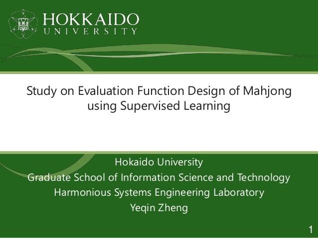 Study on Evaluation Function Design of Mahjong using Supervised Learning Hokaido University Graduate School of Information...