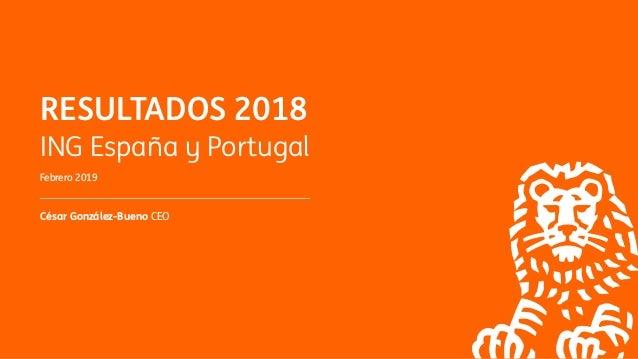 RESULTADOS 2018 ING España y Portugal Febrero 2019 César González-Bueno CEO