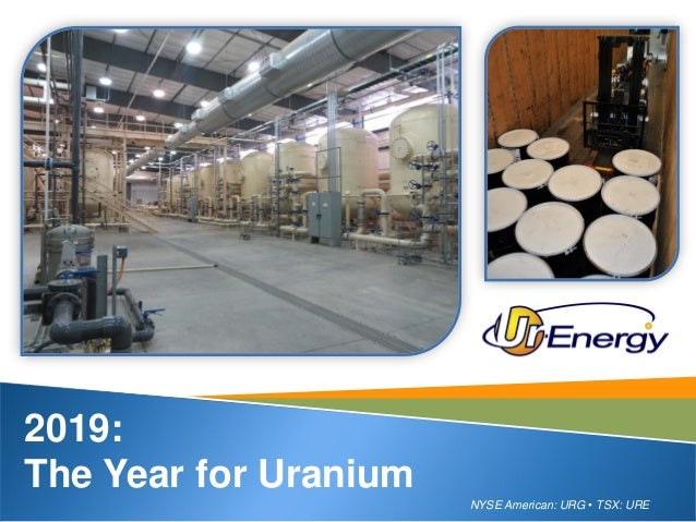 NYSE American: URG • TSX: URE 2019: The Year for Uranium