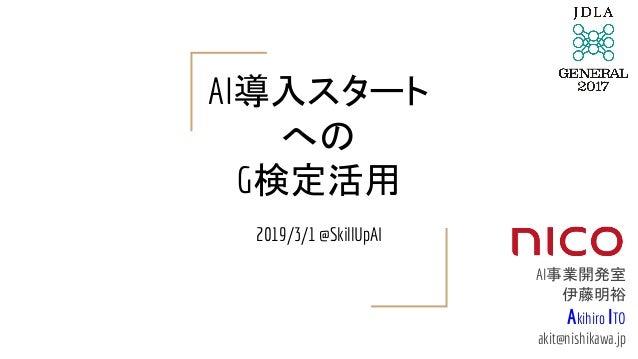 AI導入スタート への G検定活用 2019/3/1 @SkillUpAI AI事業開発室 伊藤明裕 Akihiro ITO akit@nishikawa.jp