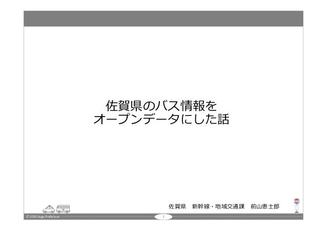 🄫 2019 Saga Prefecture 佐賀県のバス情報を オープンデータにした話 佐賀県 新幹線・地域交通課 前山恵士郎 1