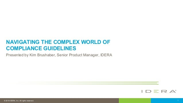 © 2019 IDERA, Inc. All rights reserved. 1 NAVIGATING THE COMPLEX WORLD OF COMPLIANCE GUIDELINES Presented by Kim Brushaber...