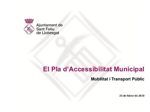 El Pla d'Accessibilitat Municipal Mobilitat i Transport Públic 25 de febrer de 2019