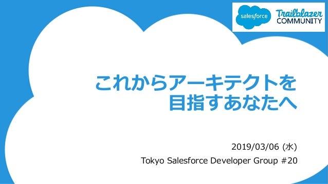 これからアーキテクトを 目指すあなたへ 2019/03/06 (水) Tokyo Salesforce Developer Group #20