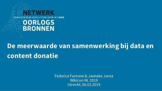 De meerwaarde van samenwerking bij data en content donatie Federica Fantone & Janneke Jorna Wikicon NL 2019 Utrecht, 08.03...