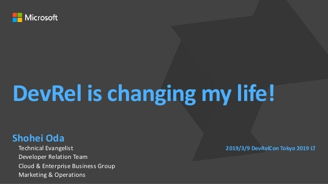 DevRel is changing my life! Shohei Oda Technical Evangelist Developer Relation Team Cloud & Enterprise Business Group Mark...