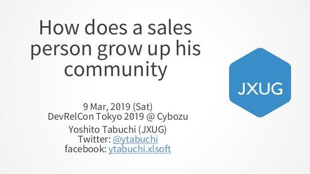 How does a sales person grow up his community 9 Mar, 2019 (Sat) DevRelCon Tokyo 2019 @ Cybozu Yoshito Tabuchi (JXUG) Twitt...
