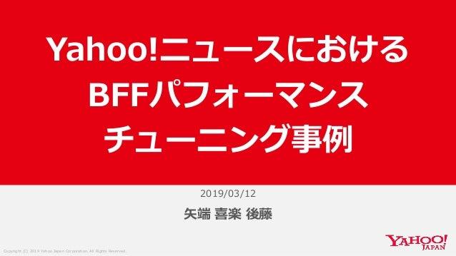 Copyright (C) 2019 Yahoo Japan Corporation. All Rights Reserved. 2019/03/12 矢端 喜楽 後藤 Yahoo!ニュースにおける BFFパフォーマンス チューニング事例