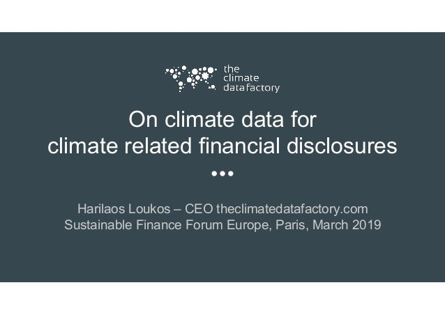 On climate data for climate related financial disclosures Harilaos Loukos – CEO theclimatedatafactory.com Sustainable Fina...