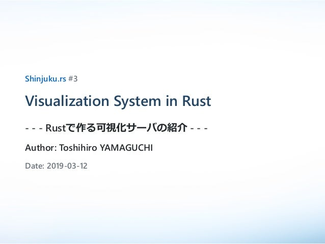 Shinjuku.rs #3 Visualization System in Rust - - - Rustで作る可視化サーバの紹介 - - - Author: Toshihiro YAMAGUCHI Date: 2019-03-12