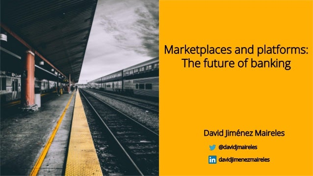 Marketplaces and platforms: The future of banking David Jiménez Maireles @davidjmaireles davidjimenezmaireles