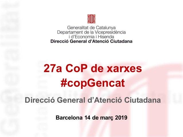 27a CoP de xarxes #copGencat Barcelona 14 de març 2019 Direcció General d'Atenció Ciutadana