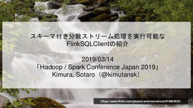 スキーマ付き分散ストリーム処理を実行可能な FlinkSQLClientの紹介 2019/03/14 「Hadoop / Spark Conference Japan 2019」 Kimura, Sotaro(@kimutansk) https...