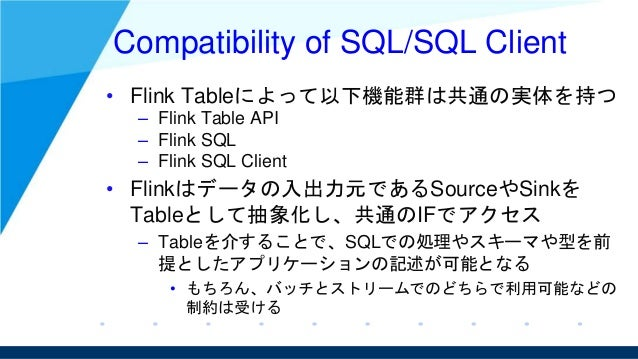 Compatibility of SQL/SQL Client • Flink Tableによって以下機能群は共通の実体を持つ – Flink Table API – Flink SQL – Flink SQL Client • Flinkはデ...