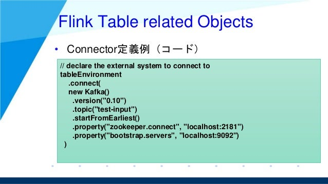Flink Table related Objects • Connector定義例(コード) // declare the external system to connect to tableEnvironment .connect( ne...