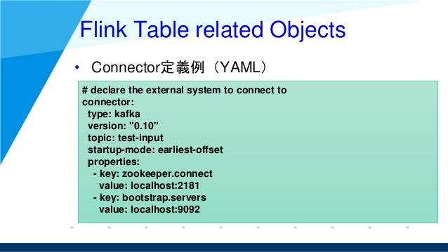Flink Table related Objects • Connector定義例(YAML) # declare the external system to connect to connector: type: kafka versio...