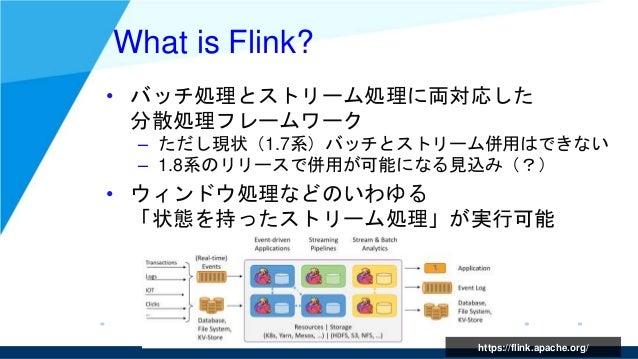 https://flink.apache.org/ What is Flink? • バッチ処理とストリーム処理に両対応した 分散処理フレームワーク – ただし現状(1.7系)バッチとストリーム併用はできない – 1.8系のリリースで併用が可能...