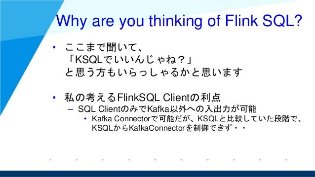 Why are you thinking of Flink SQL? • ここまで聞いて、 「KSQLでいいんじゃね?」 と思う方もいらっしゃるかと思います • 私の考えるFlinkSQL Clientの利点 – SQL ClientのみでKa...