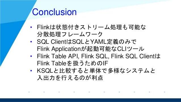 Conclusion • Flinkは状態付きストリーム処理も可能な 分散処理フレームワーク • SQL ClientはSQLとYAML定義のみで Flink Applicationが起動可能なCLIツール • Flink Table API,...