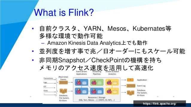 What is Flink? • 自前クラスタ、YARN、Mesos、Kubernates等 多様な環境で動作可能 – Amazon Kinesis Data Analytics上でも動作 • 並列度を増す事で兆/日オーダーにもスケール可能 •...