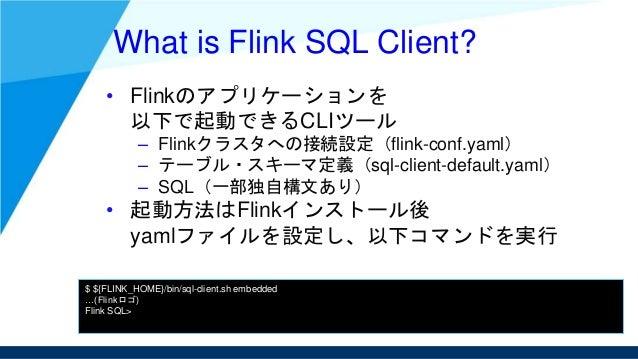 What is Flink SQL Client? • Flinkのアプリケーションを 以下で起動できるCLIツール – Flinkクラスタへの接続設定(flink-conf.yaml) – テーブル・スキーマ定義(sql-client-def...