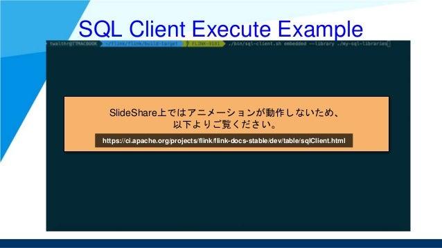 SQL Client Execute Example SlideShare上ではアニメーションが動作しないため、 以下よりご覧ください。 https://ci.apache.org/projects/flink/flink-docs-stabl...