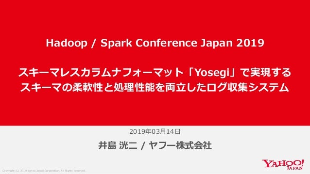 Copyright (C) 2019 Yahoo Japan Corporation. All Rights Reserved. 2019年03月14日 井島 洸二 / ヤフー株式会社 Hadoop / Spark Conference Jap...