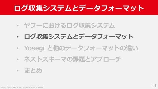 Copyright (C) 2019 Yahoo Japan Corporation. All Rights Reserved. ログ収集システムとデータフォーマット 11 • ヤフーにおけるログ収集システム • ログ収集システムとデータフォー...
