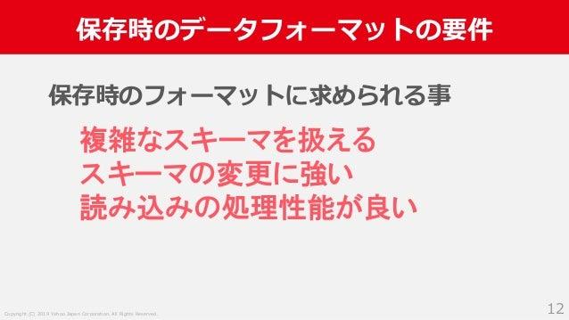 Copyright (C) 2019 Yahoo Japan Corporation. All Rights Reserved. 保存時のデータフォーマットの要件 12 保存時のフォーマットに求められる事 複雑なスキーマを扱える スキーマの変更...