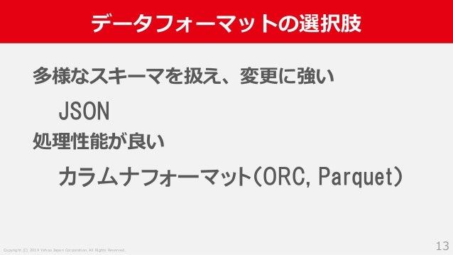 Copyright (C) 2019 Yahoo Japan Corporation. All Rights Reserved. データフォーマットの選択肢 13 多様なスキーマを扱え、変更に強い JSON 処理性能が良い カラムナフォーマット...