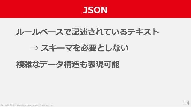 Copyright (C) 2019 Yahoo Japan Corporation. All Rights Reserved. JSON 14 ルールベースで記述されているテキスト → スキーマを必要としない 複雑なデータ構造も表現可能