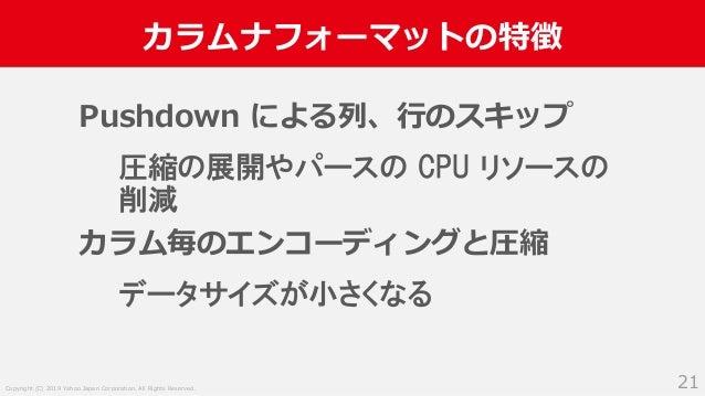 Copyright (C) 2019 Yahoo Japan Corporation. All Rights Reserved. カラムナフォーマットの特徴 21 Pushdown による列、行のスキップ 圧縮の展開やパースの CPU リソース...