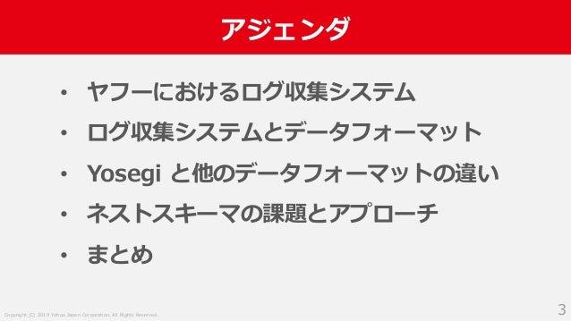 Copyright (C) 2019 Yahoo Japan Corporation. All Rights Reserved. アジェンダ 3 • ヤフーにおけるログ収集システム • ログ収集システムとデータフォーマット • Yosegi と...
