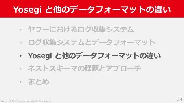 Copyright (C) 2019 Yahoo Japan Corporation. All Rights Reserved. Yosegi と他のデータフォーマットの違い 34 • ヤフーにおけるログ収集システム • ログ収集システムとデー...