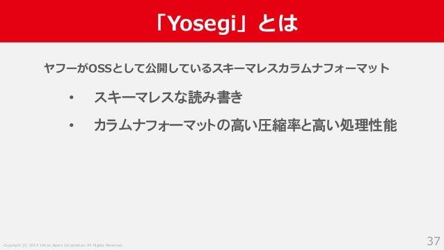 Copyright (C) 2019 Yahoo Japan Corporation. All Rights Reserved. 「Yosegi」とは 37 ヤフーがOSSとして公開しているスキーマレスカラムナフォーマット • スキーマレスな読...