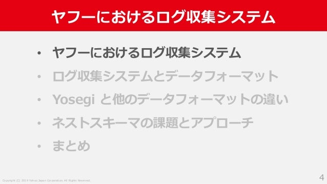 Copyright (C) 2019 Yahoo Japan Corporation. All Rights Reserved. ヤフーにおけるログ収集システム 4 • ヤフーにおけるログ収集システム • ログ収集システムとデータフォーマット ...