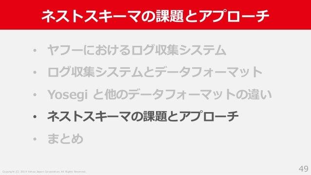 Copyright (C) 2019 Yahoo Japan Corporation. All Rights Reserved. ネストスキーマの課題とアプローチ 49 • ヤフーにおけるログ収集システム • ログ収集システムとデータフォーマッ...
