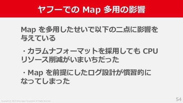 Copyright (C) 2019 Yahoo Japan Corporation. All Rights Reserved. ヤフーでの Map 多用の影響 54 Map を多用したせいで以下の二点に影響を 与えている ・カラムナフォーマッ...
